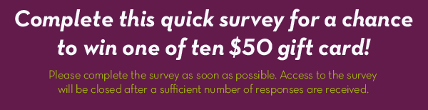 Complete this quick survey for a chance to win one of ten $50 gift cards!     Please complete the survey as soon as possible. Access to the survey will be closed after a sufficient number of responses are received.